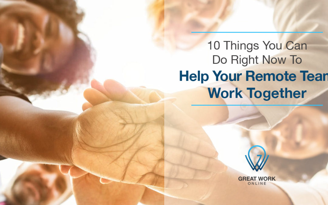 10 Things You Can Do Right Now To Help Your Remote Team Work Together